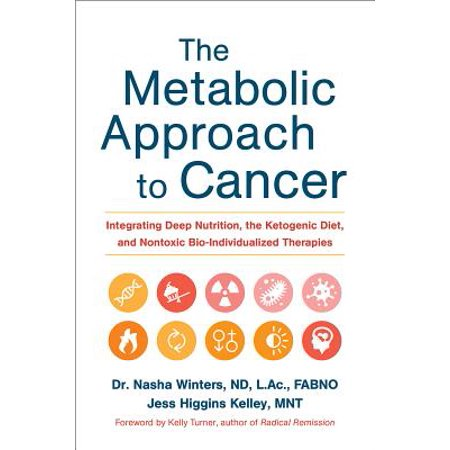 The Metabolic Approach to Cancer : Integrating Deep Nutrition, the Ketogenic Diet, and Nontoxic Bio-Individualized Therapies ()