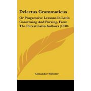 Delectus Grammaticus : Or Progressive Lessons in Latin Construing and Parsing, from the Purest Latin Authors (1830)