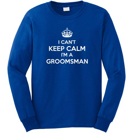I Can't Keep Calm I'm The Groomsman Long Sleeve Shirt - ID: 1356