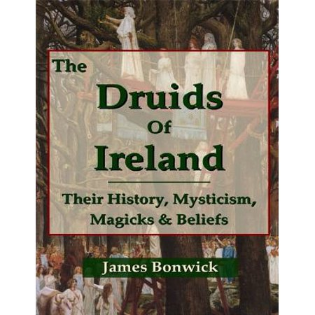 The Druids of Ireland Their History, Mysticism, Magicks and Beliefs - eBook