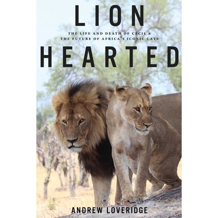 Lion Hearted : The Life and Death of Cecil & the Future of Africa's Iconic