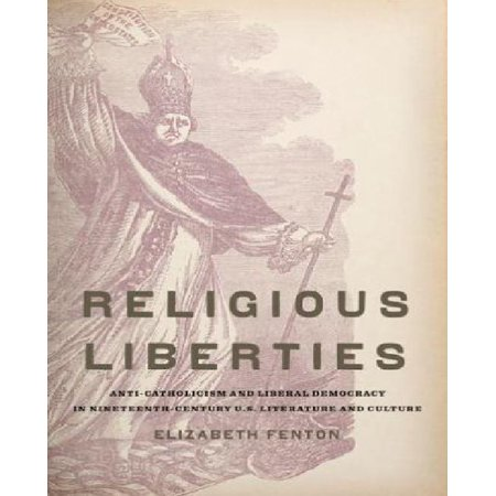 Religious Liberties: Anti-Catholicism and Liberal Democracy in Nineteenth-Century U.S. Literature and Culture - image 1 de 1