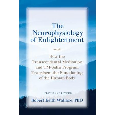 The Neurophysiology of Enlightenment : How the Transcendental Meditation and TM-Sidhi Program Transform the Functioning of the Human