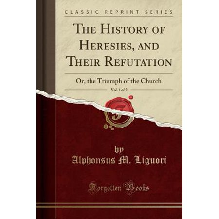 - The History of Heresies, and Their Refutation, Vol. 1 of 2: Or, the Triumph of the Church (Classic Reprint)