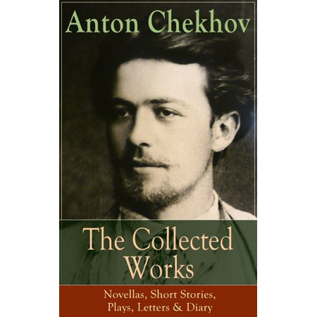The Collected Works of Anton Chekhov: Novellas, Short Stories, Plays, Letters & Diary -