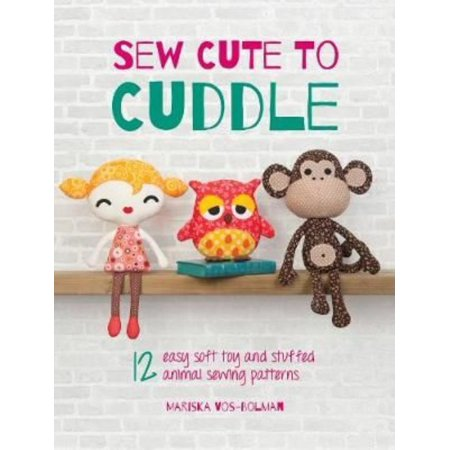 Sew Cute To Cuddle  12 Easy Soft Toys And Stuffed Animal Sewing Patterns