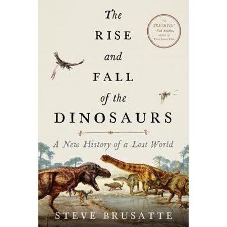 The Rise and Fall of the Dinosaurs : A New History of a Lost