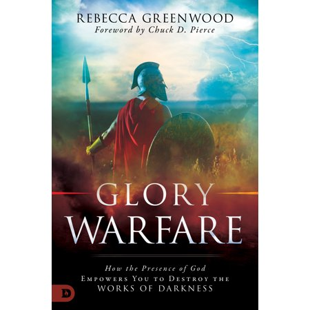 Glory Warfare : How the Presence of God Empowers You to Destroy the Works of Darkness ()