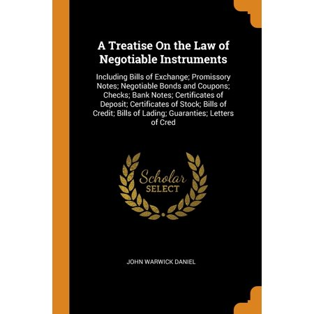A Treatise on the Law of Negotiable Instruments : Including Bills of Exchange; Promissory Notes; Negotiable Bonds and Coupons; Checks; Bank Notes; Certificates of Deposit; Certificates of Stock; Bills of Credit; Bills of Lading; Guaranties; Letters of
