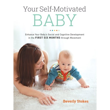 Your Self-Motivated Baby : Enhance Your Baby's Social and Cognitive Development in the First Six Months through