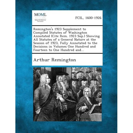 Remington's 1923 Supplement to Compiled Statutes of Washington Annotated (Cite Rem. 1923 Sup.) Showing All Statutes of a General Nature at the Session of 1923, Fully Annotated to the Decisions in Volumes One Hundred and Fourteen to One Hundred And...