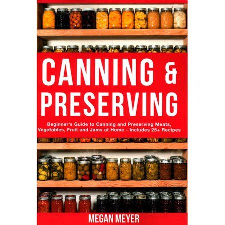 Canning And Preserving  Beginners Guide To Canning And Preserving Meats  Vegetables  Fruits And Jams At Home For Long Term Storage  To Save You Time And Prepare Your Pantry