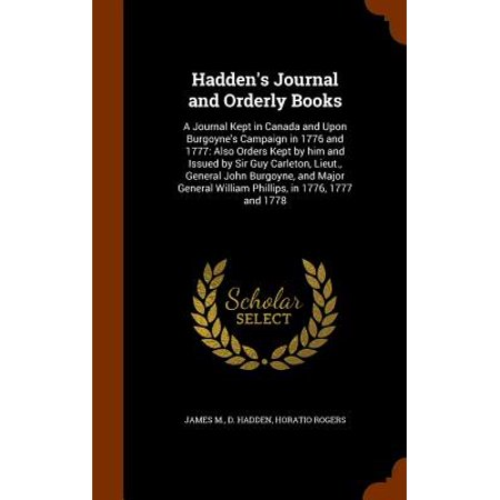Hadden's Journal and Orderly Books : A Journal Kept in Canada and Upon Burgoyne's Campaign in 1776 and 1777: Also Orders Kept by Him and Issued by Sir Guy Carleton, Lieut., General John Burgoyne, and Major General William Phillips, in 1776, 1777 and