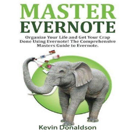 Master Evernote  Evernote Mastery   Organize Your Life And Get Your Crap Done  The Comprehensive Masters Guide To Evernote