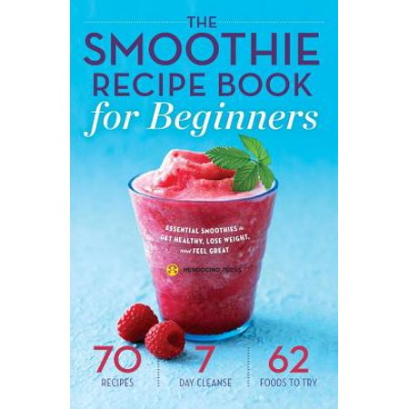 Smoothie Recipe Book for Beginners : Essential Smoothies to Get Healthy, Lose Weight, and Feel