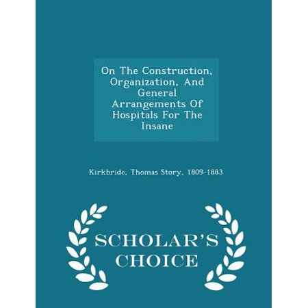 On The Construction  Organization  And General Arrangements Of Hospitals For The Insane   Scholars Choice Edition
