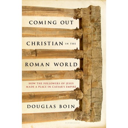 Coming Out Christian in the Roman World : How the Followers of Jesus Made a Place in Caesar's