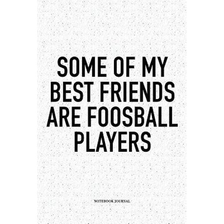 Some Of My Best Friends Are Foosball Players: A 6x9 Inch Matte Softcover Notebook Diary With 120 Blank Lined Pages And A Funny Table Soccer Sports Fan