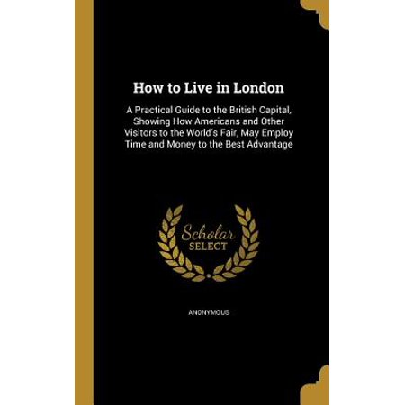 How to Live in London : A Practical Guide to the British Capital, Showing How Americans and Other Visitors to the World's Fair, May Employ Time and Money to the Best