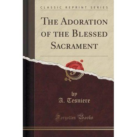 The Adoration Of The Blessed Sacrament  Classic Reprint