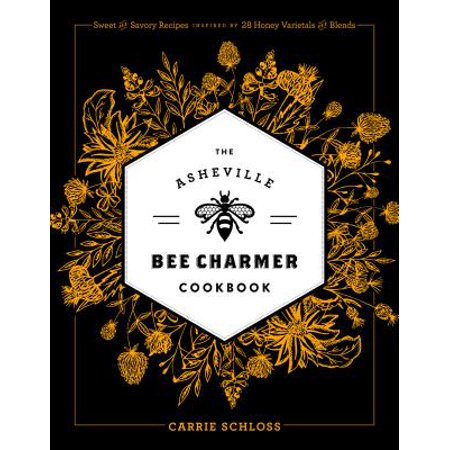 The Asheville Bee Charmer Cookbook : Sweet and Savory Recipes Inspired by 28 Honey Varietals and - Bee Sweet