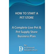 How To Start A Pet Store: A Complete Live Pet & Pet Supply Store Business Plan - eBook