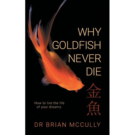Why Goldfish Never Die : How to Live the Life of Your
