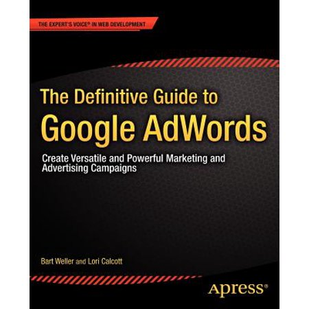 The Definitive Guide to Google Adwords : Create Versatile and Powerful Marketing and Advertising