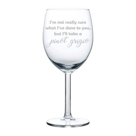 Wine Glass Goblet Funny I'm Not Really Sure What I've Done To You But I'll Take A Pinot Grigio (10