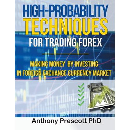 High-Probability Techniques for Trading Forex : Making Money by Investing in Foreign Exchange Currency