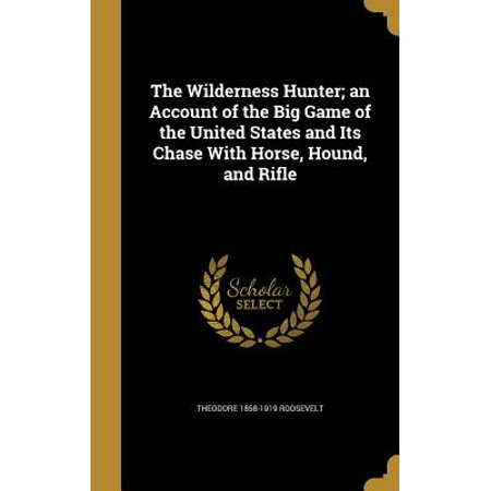 The Wilderness Hunter; An Account of the Big Game of the United States and Its Chase with Horse, Hound, and
