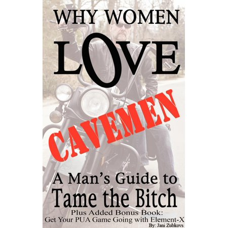 Why Women Love Cavemen - A Man's Guide to Tame the Bitch PLUS: Get Your PUA (Pick-up) Game Going with Element–X -