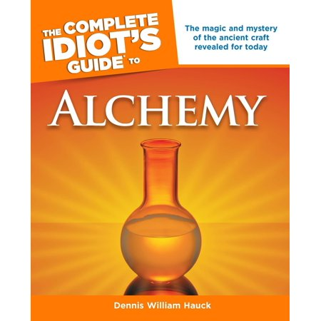 The Complete Idiot's Guide to Alchemy : The Magic and Mystery of the Ancient Craft Revealed for