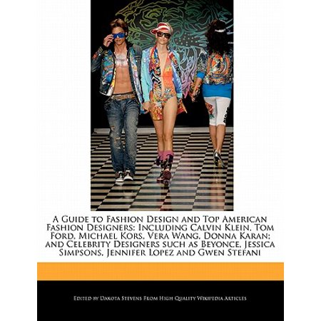 A Guide to Fashion Design and Top American Fashion Designers : Including Calvin Klein, Tom Ford, Michael Kors, Vera Wang, Donna Karan; And Celebrity Designers Such as Beyonce, Jessica Simpsons, (Jennifer Tom Ford)