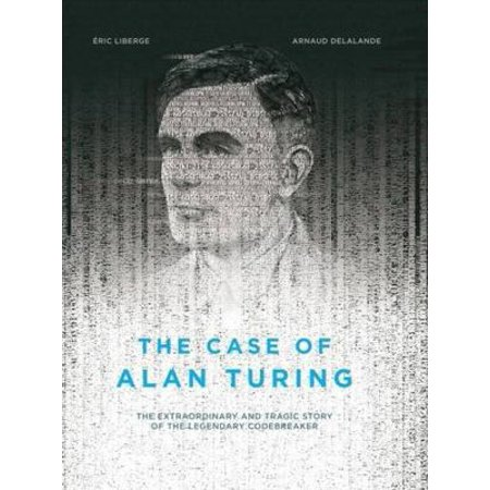 The Case Of Alan Turing  The Extraordinary And Tragic Story Of The Legendary Codebreaker