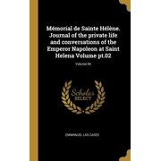 M�morial de Sainte H�l�ne. Journal of the Private Life and Conversations of the Emperor Napoleon at Saint Helena Volume Pt.02; Volume 04 Hardcover
