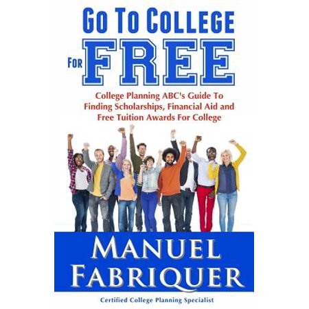 Go to College for Free : College Planning ABC's Guide to Finding Scholarships, Financial Aid and Free Tuition Awards for