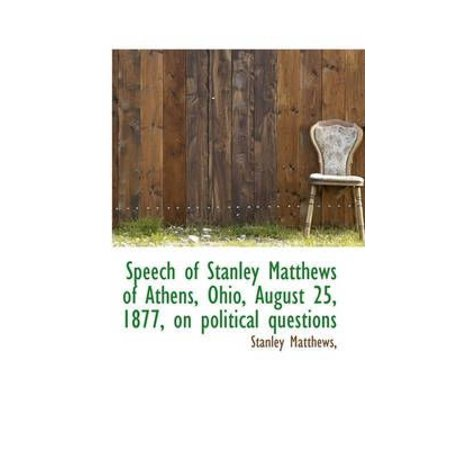 Speech of Stanley Matthews of Athens, Ohio, August 25, 1877, on Political Questions
