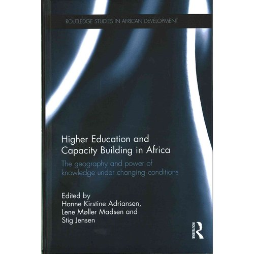 Higher Education and Capacity Building in Africa: The Geography and Power of Knowledge Under Changing... by