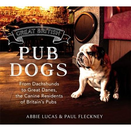 Great British Pub Dog : From Dachshunds to Great Danes, the Canine Residents of Britains Pubs