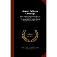 Soyer's Culinary Campaign : Being Historical Reminiscences of the Late War: With the Plain Art of Cookery for Military and Civil Institutions, the Army, Navy, Public, Etc., Etc