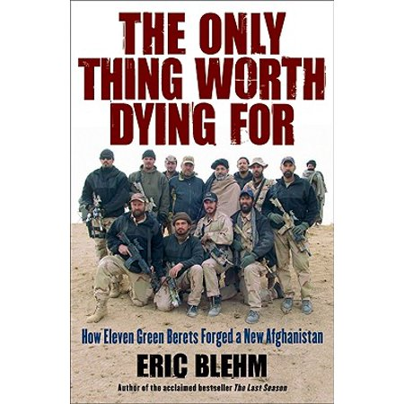 The Only Thing Worth Dying for : How Eleven Green Berets Forged a New