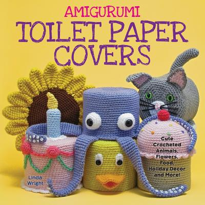 Amigurumi Toilet Paper Covers : Cute Crocheted Animals, Flowers, Food, Holiday Decor and More!