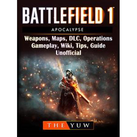 Battlefield 1 Apocalypse, Weapons, Maps, DLC, Operations, Gameplay, Wiki,  Tips, Guide Unofficial - eBook