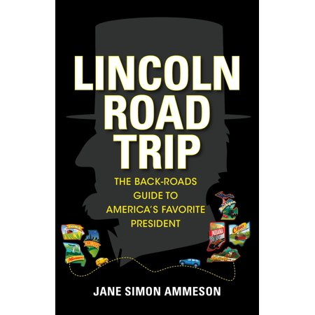 Lincoln Road Trip : The Back-Roads Guide to Americaas Favorite President