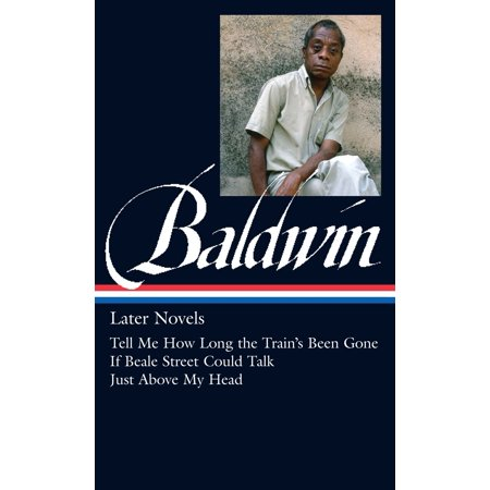James Baldwin: Later Novels (LOA #272) : Tell Me How Long the Train's Been Gone / If Beale Street Could Talk / Just Above  My Head