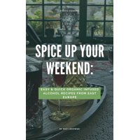 Spice Up Your Weekend: Easy&Quick Organic Infused Alcohol Recipes from East Europe. - eBook