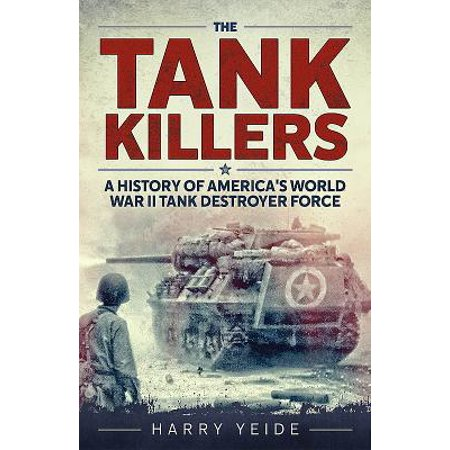Tank Killers : A History of America's World War II Tank Destroyer Force