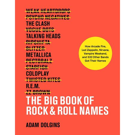 The Big Book of Rock & Roll Names : How Arcade Fire, Led Zeppelin, Nirvana, Vampire Weekend, and 532 Other Bands Got Their