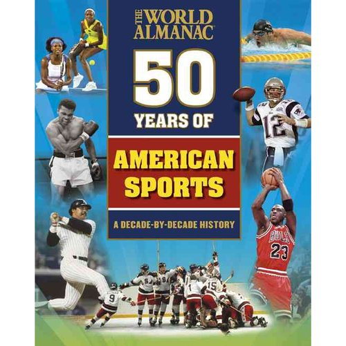 The World Almanac Fifty Years of American Sports: A Decade-By-Decade History